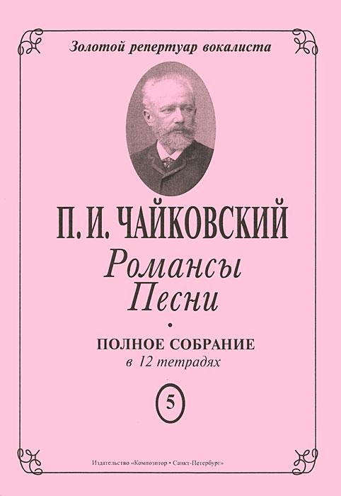 П. И. Чайковский. Романсы. Песни. Полное собрание в 12 тетрадях. Тетрадь 5
