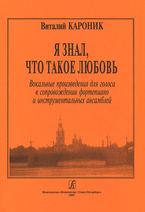 Виталий Кароник. Я знал, что такое любовь. Вокальные произведения для голоса в сопровождении фортепиано и инструментальных ансамблей