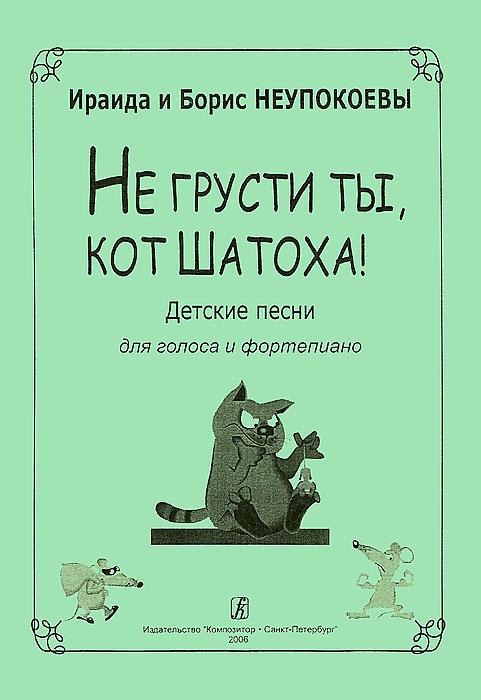 И. и Б. Неупокоевы. Не грусти ты, кот Шатоха! Песни для голоса и фортепиано
