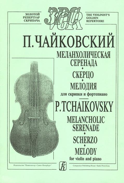 П. Чайковский. Меланхолическая серенада. Скерцо. Мелодия. Для скрипки и фортепиано