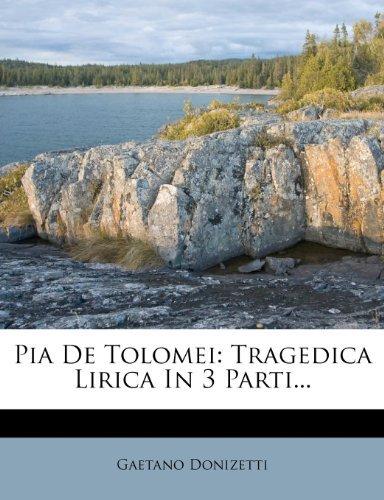 Pia De Tolomei: Tragedica Lirica In 3 Parti...