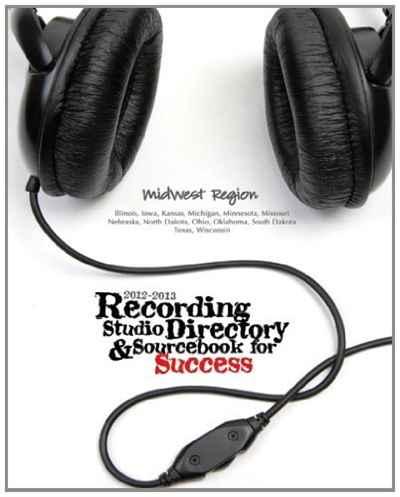 2012-2013 Recording Studio Directory & Sourcebook for Success: Midwest Region: Volume 1