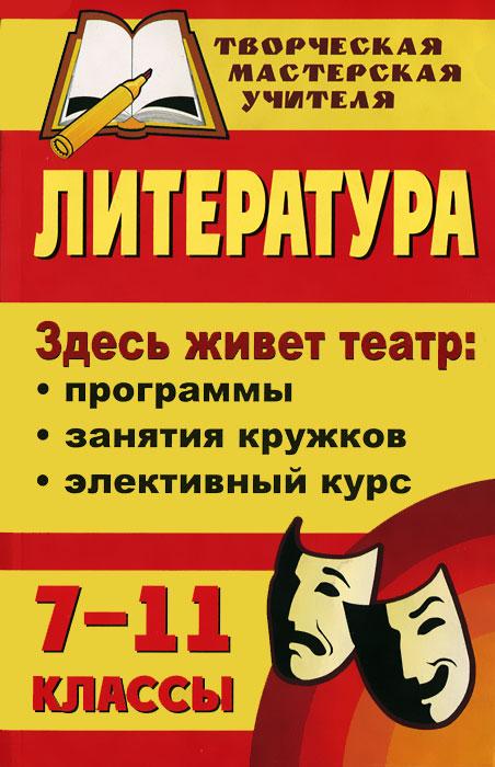 Литература. 7-11 классы. Здесь живет театр. Программы, занятия кружков, элективный курс ( 978-5-7057-1680-7 )