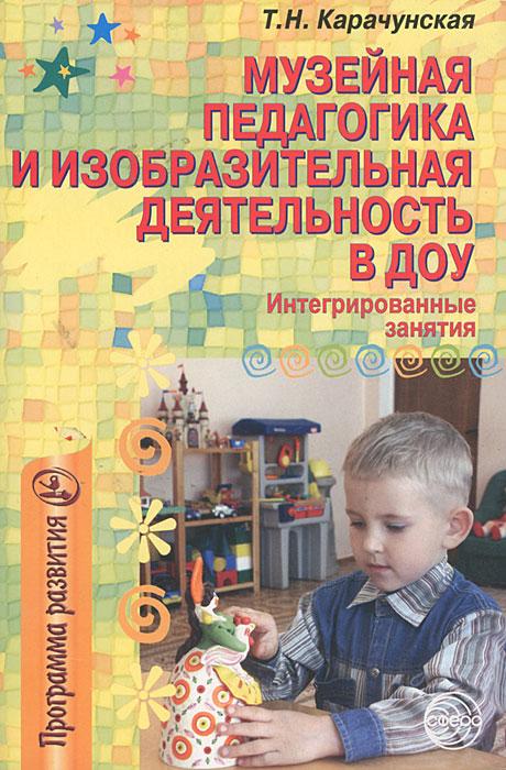 Купить Музейная педагогика и изобразительная деятельность в ДОУ. Интегрированные занятия, Т. Н. Карачунская