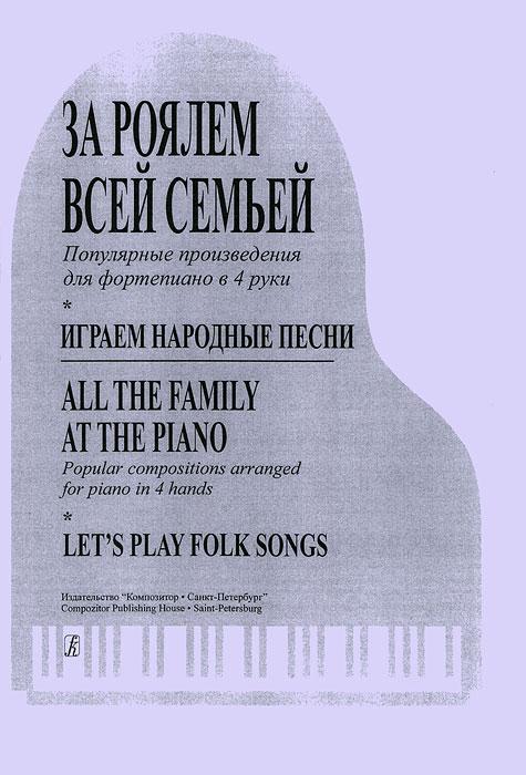 За роялем всей семьей. Популярные произведения для фортепиано в 4 руки. Играем народные песни