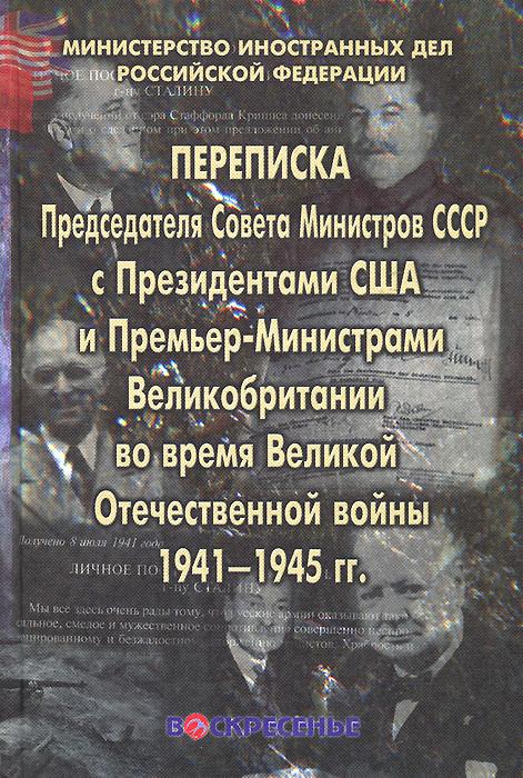 Переписка Председателя Совета Министров СССР с Президентами США и Премьер-Министрами Великобритании во время Великой Отечественной войны 1941-1945 гг.