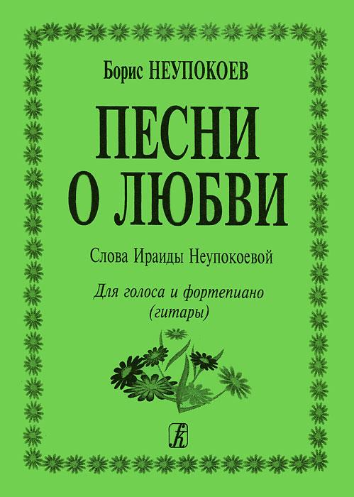 Борис Неупокоев. Песни о любви. Для голоса и фортепиано (гитары)