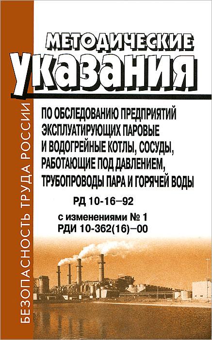 Методические указания по обследованию предприятий, эксплуатирующих паровые и водогрейные котлы, сосуды, работающие под давление, трубопроводы пара и горячей воды. РД 10-16-92 с изменениями №1. РДИ 10-362(16)-00