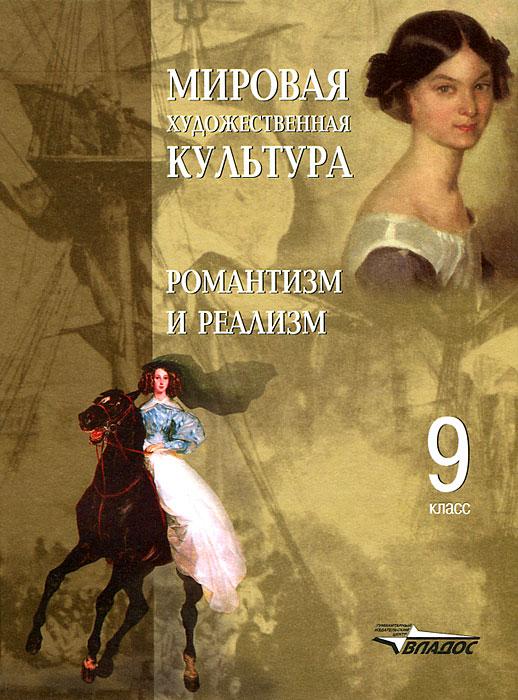Мировая художественная культура. 9 класс. Романтизм и реализм ( 5-6910-1177-4 )