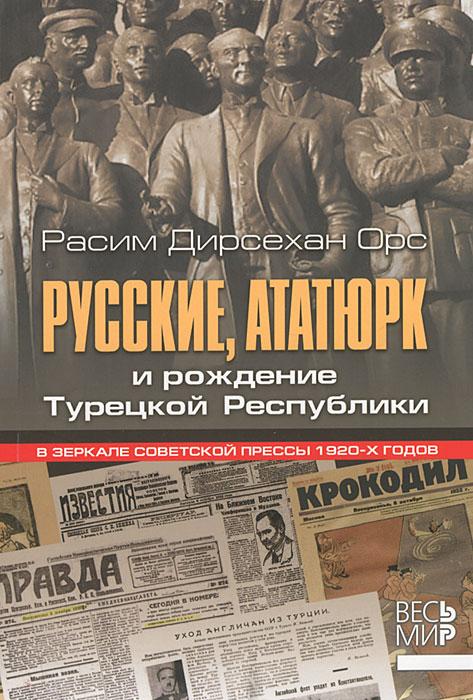 Русские, Ататюрк и рождение Турецкой Республики. В зеркале советской прессы 1920-х годов ( 987-5-7777-0527-3 )