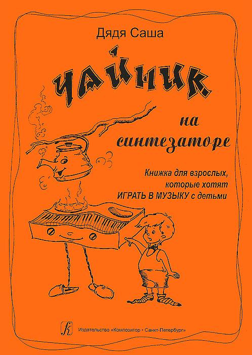 Чайник на синтезаторе. Книжка для взрослых, которые хотят играть в музыку с детьми