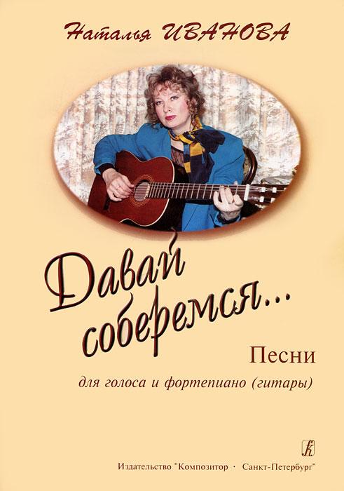 Наталья Иванова. Давай соберемся... Песни для голоса и фортепиано (гитары)