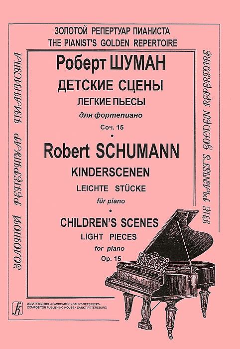 Р. Шуман. Детские сцены. Легкие пьесы для фортепьяно. Сочинение 15 / R. Schumann: Kinderscenen: Leichte Stucke fur Piano: Children's Scenes: Light Pieces for Piano: Op. 15