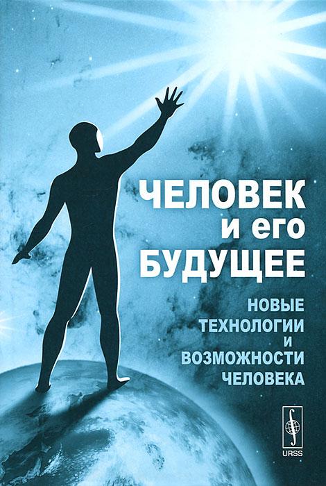 Человек и его будущее. Новые технологии и возможности человека