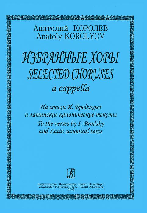 Анатолий Королев. Избранные хоры a cappella. На стихи И. Бродского и латинские канонические тексты