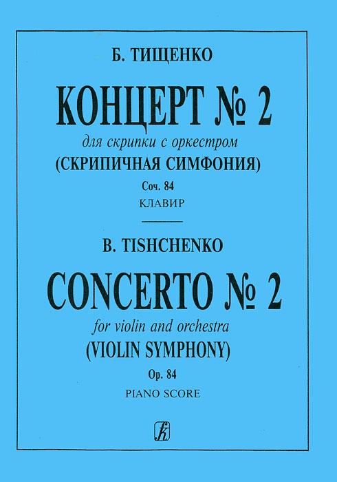 Б. Тищенко. Концерт №2 для скрипки с оркестром (скрипичная симфония). Сочинение 84. Клавир