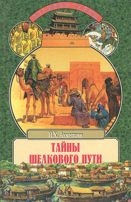 Тайны Шелкового пути. Записки историка и путешественника. Н. Х. Ахметшин