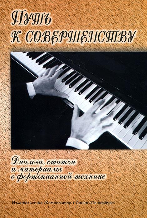Путь к совершенству. Диалоги, статьи и материалы о фортепианной технике