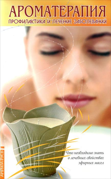 Ароматерапия. Профилактика и лечение заболеваний. Что необходимо знать о лечебных свойствах эфирных масел ( 978-5-413-00870-6 )