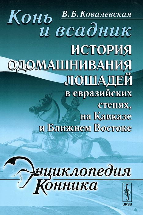 Конь и всадник. История одомашнивания лошадей в евразийских степях, на Кавказе и Ближнем Востоке