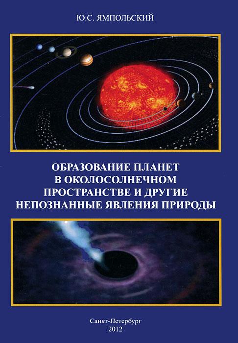 Образование планет в околосолнечном пространстве и другие непознанные явления природы