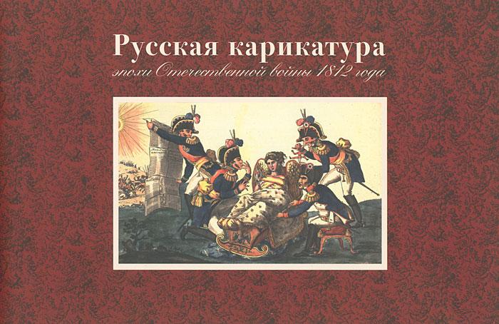 Русская карикатура эпохи Отечественной войны 1812 года ( 978-5-89076-193-4 )