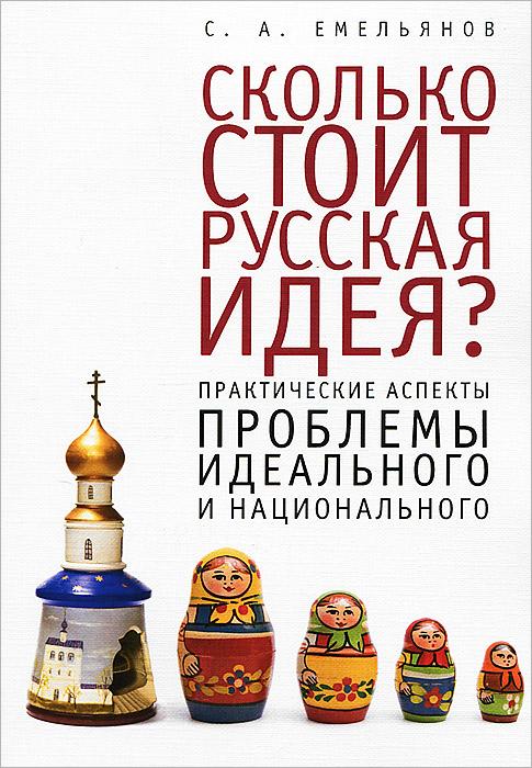 Сколько стоит русская идея? Практические аспекты проблемы идеального и национального ( 978-5-91419-715-2 )