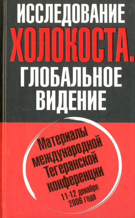 Исследование Холокоста. Глобальное видение. Материалы международной Тегеранской конференции 11-12 декабря 2006 года