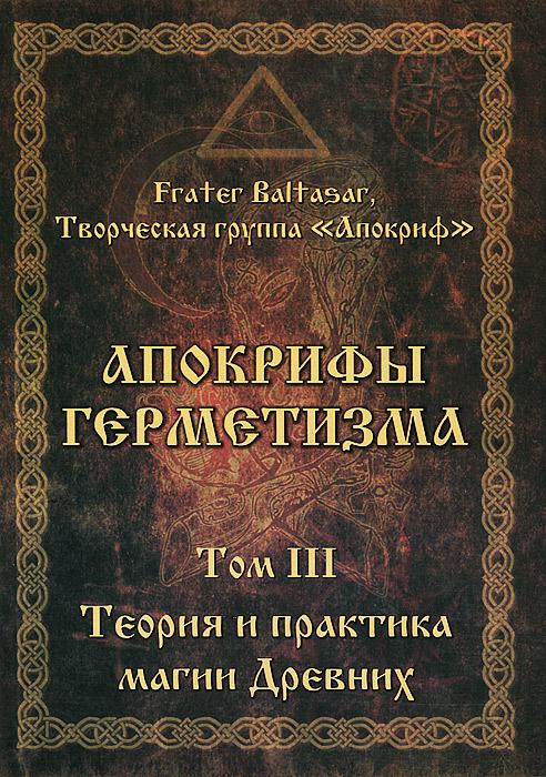 Апокрифы Герметизма. Том 3. Теория и практика магии Древних
