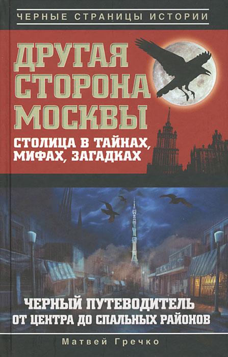 Другая сторона Москвы. Столица в тайнах, мифах и загадках. Черный путеводитель от центра до спальных районов. Матвей Гречко