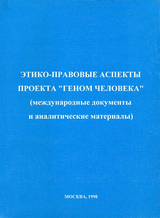 """Этико-правовые аспекты проекта """"Геном человека"""" (международные документы и аналитические материалы)"""