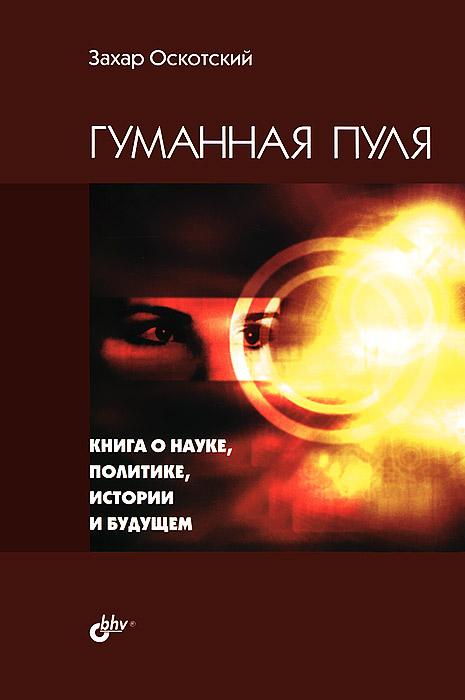 Гуманная пуля. Книга о науке, политике, истории и будущем. З. Г. Оскотский