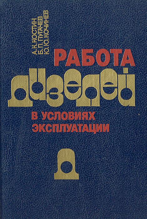 Работа дизелей в условиях эксплуатации, А. К. Костин, Б. П. Пугачев, Ю. Ю. Кочинев