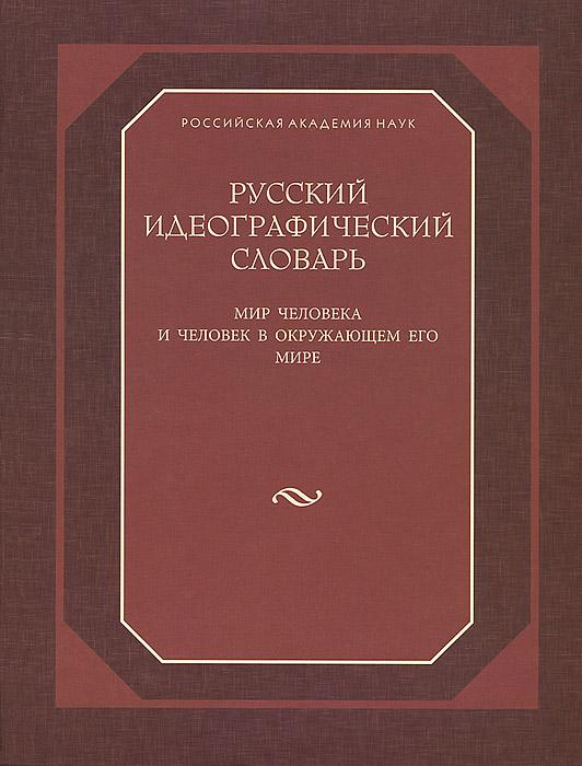 Русский идеографический словарь. Мир человека и человек в окружающем его мире
