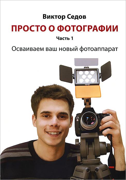 Просто о фотографии. Часть 1. Осваиваем ваш новый фотоаппарат ( 978-5-4253-0411-7 )