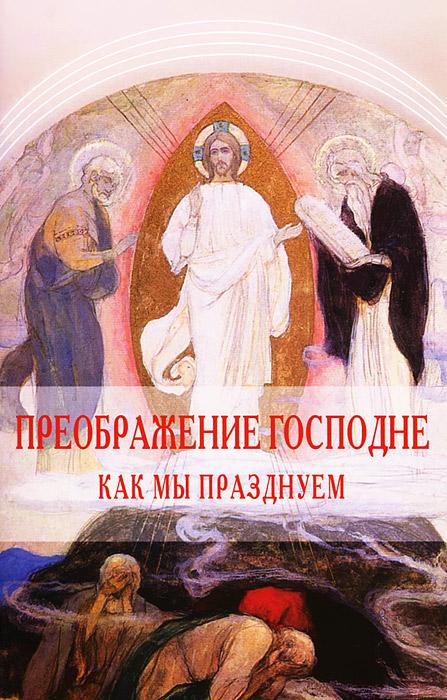 Преображение Господне. Как мы празднуем ( 978-5-91173-322-3 )