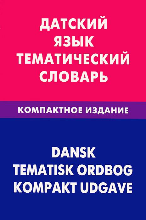 Датский язык. Тематический словарь. Компактное издание
