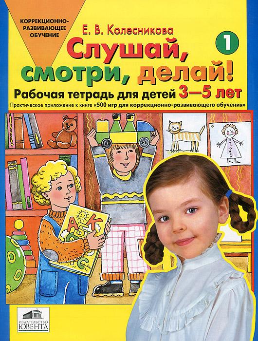 Слушай, смотри, делай! Рабочая тетрадь №1 для детей 3-5 лет