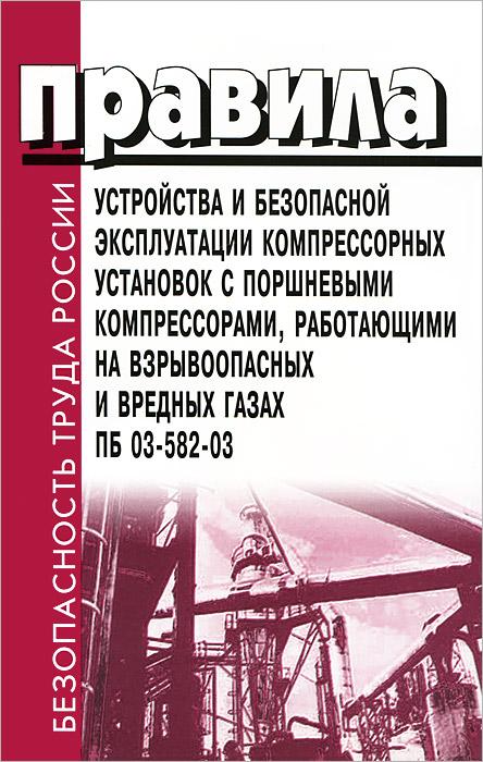 Правила устройства и безопасной эксплуатации компрессорных установок с поршневыми компрессорами, работающими на взрывоопасных и вредных газах. ПБ 03-582-03