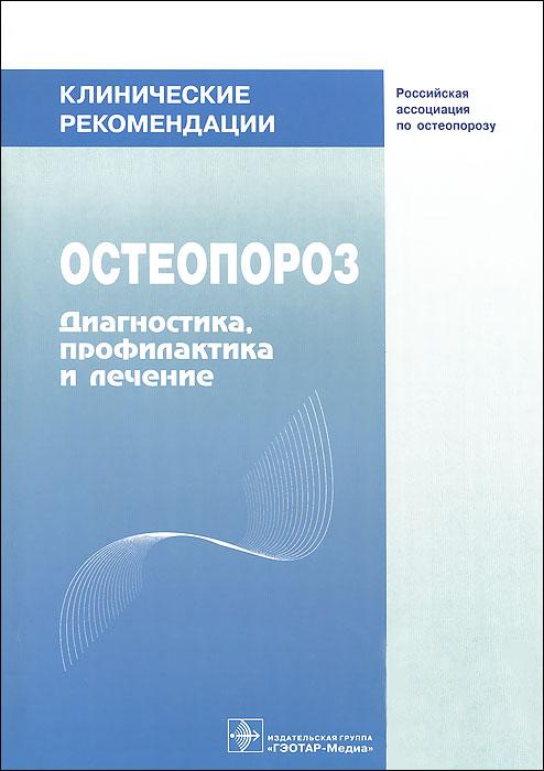 Клинические рекомендации. Остеопороз. Диагностика, профилактика и лечение ( 978-5-9704-0682-3 )
