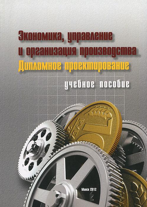 Экономика, управление и организация производства. Дипломное проектирование. Бабук И.М