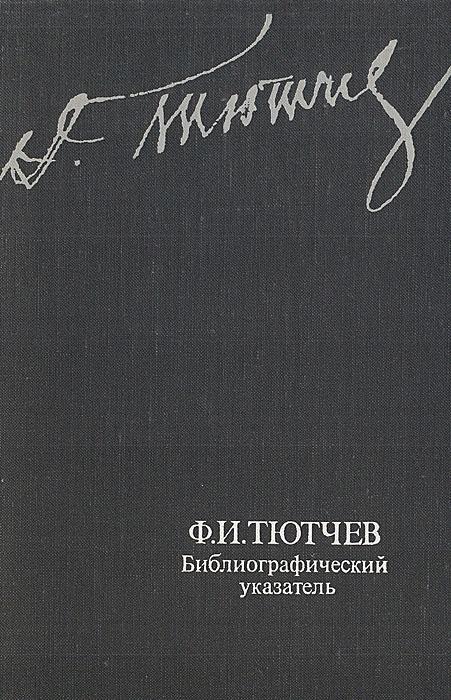 Ф. И. Тютчев. Библиографический указатель произведений и литературы о жизни и деятельности (1818-1973)
