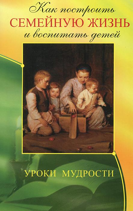 Как построить семейную жизнь и воспитать детей. Уроки мудрости ( 978-5-413-00981-9 )