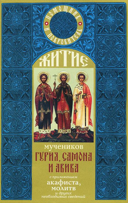 Житие мучеников Гурия, Самона и Авива с приложением акафиста, молитв и других необходимых сведений ( 978-5-9946-0197-6 )