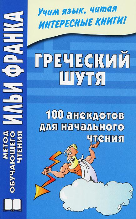 Греческий шутя. 100 анекдотов для начального чтения ( 978-5-905971-25-9 )