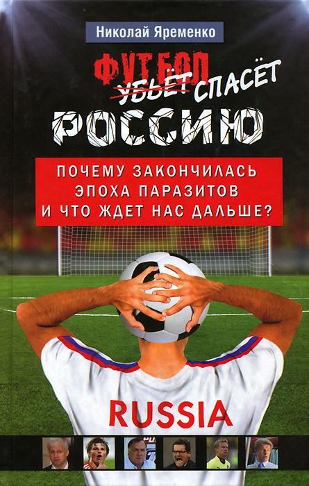 Футбол спасет Россию. Почему закончилась эпоха паразитов и что ждет нас дальше? ( 978-5-271-45363-2 )
