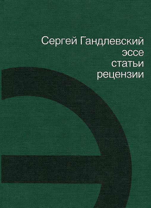 Сергей Гандлевский. Эссе, статьи, рецензии ( 978-5-271-44813-3 )