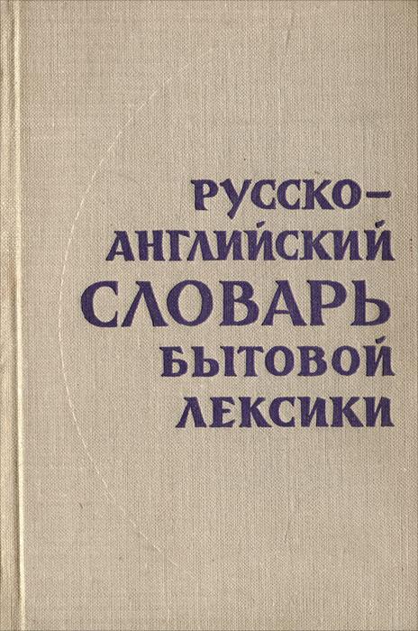 Русско-английский словарь бытовой лексики / Everyday Russian-English Dictionary