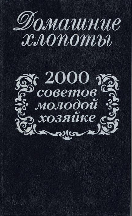 Домашние хлопоты. 2000 советов молодой хозяйке