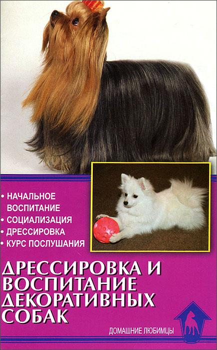 Дрессировка и воспитание декоративных собак. Начальное воспитание. Социализация. Дрессировка. Курс послушания